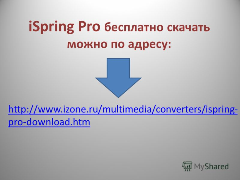 iSpring Pro бесплатно скачать можно по адресу: http://www.izone.ru/multimedia/converters/ispring- pro-download.htm