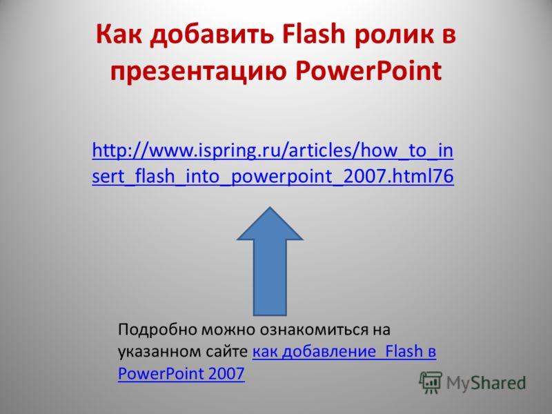 Как добавить Flash ролик в презентацию PowerPoint http://www.ispring.ru/articles/how_to_in sert_flash_into_powerpoint_2007.html76 Подробно можно ознакомиться на указанном сайте как добавление Flash в PowerPoint 2007как добавление Flash в PowerPoint 2