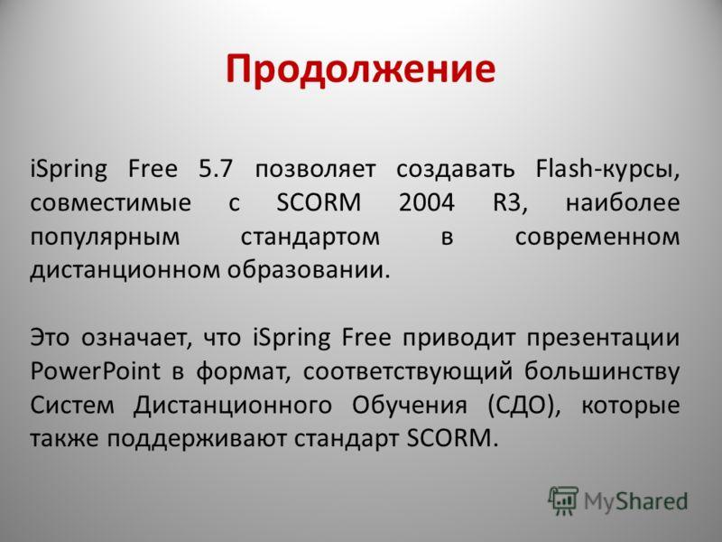 Продолжение iSpring Free 5.7 позволяет создавать Flash-курсы, совместимые с SCORM 2004 R3, наиболее популярным стандартом в современном дистанционном образовании. Это означает, что iSpring Free приводит презентации PowerPoint в формат, соответствующи