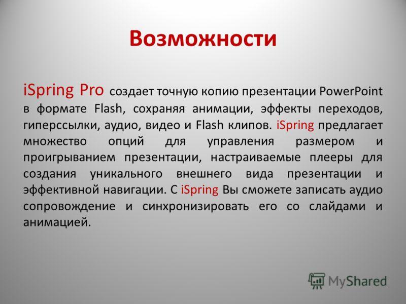 Возможности iSpring Pro создает точную копию презентации PowerPoint в формате Flash, сохраняя анимации, эффекты переходов, гиперссылки, аудио, видео и Flash клипов. iSpring предлагает множество опций для управления размером и проигрыванием презентаци
