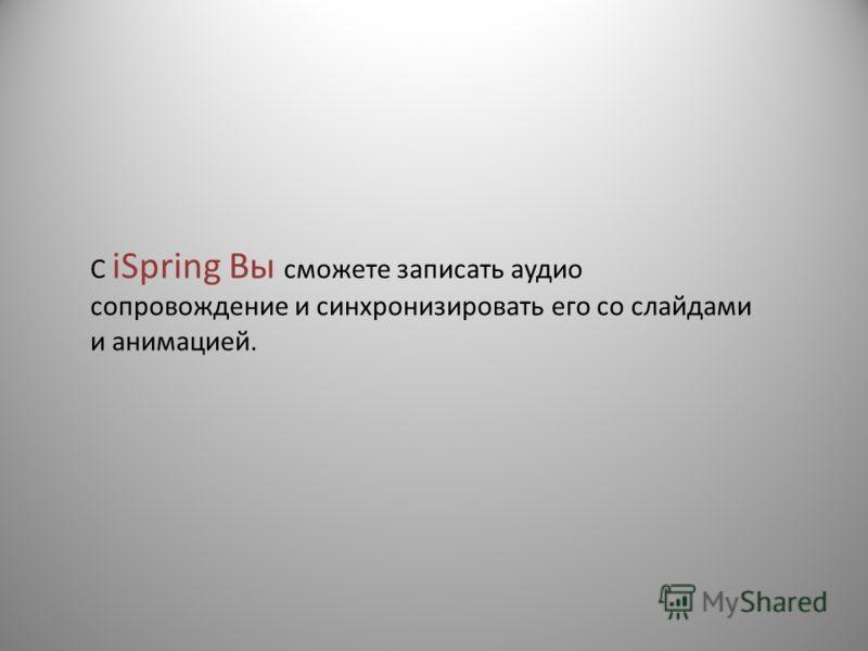 С iSpring Вы сможете записать аудио сопровождение и синхронизировать его со слайдами и анимацией.