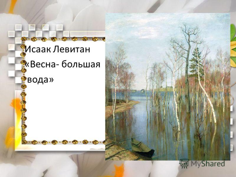 Исаак Левитан «Весна- большая вода»