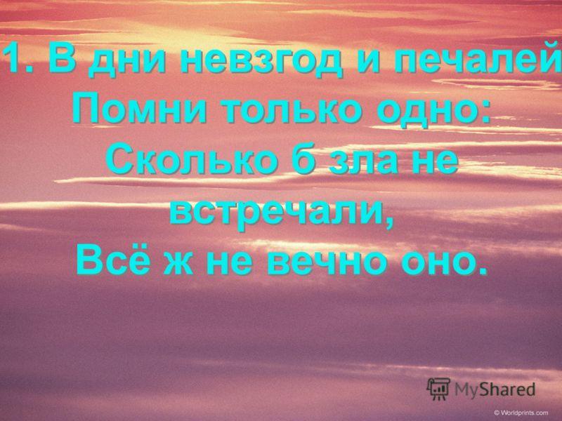 1. В дни невзгод и печалей Помни только одно: Сколько б зла не встречали, Всё ж не вечно оно. 1. В дни невзгод и печалей Помни только одно: Сколько б зла не встречали, Всё ж не вечно оно.