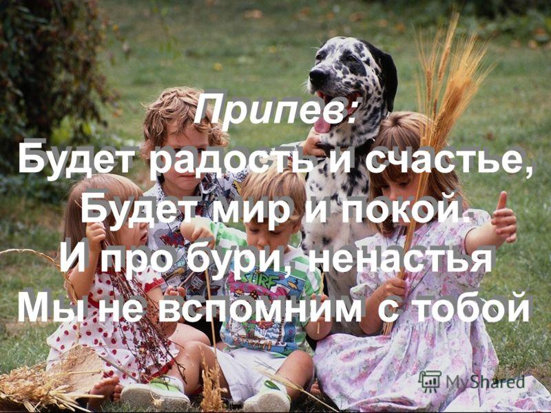 Припев: Будет радость и счастье, Будет мир и покой. И про бури, ненастья Мы не вспомним с тобой Припев: Будет радость и счастье, Будет мир и покой. И про бури, ненастья Мы не вспомним с тобой