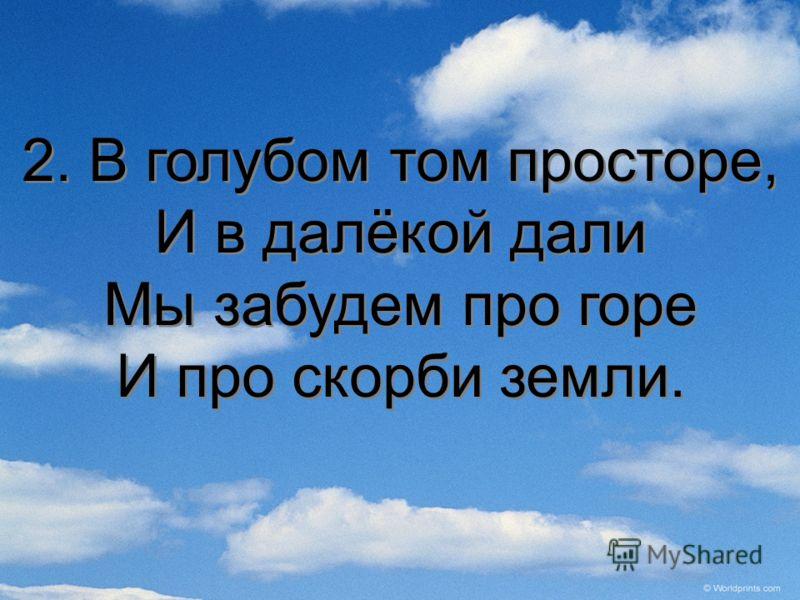 2. В голубом том просторе, И в далёкой дали Мы забудем про горе И про скорби земли. 2. В голубом том просторе, И в далёкой дали Мы забудем про горе И про скорби земли.