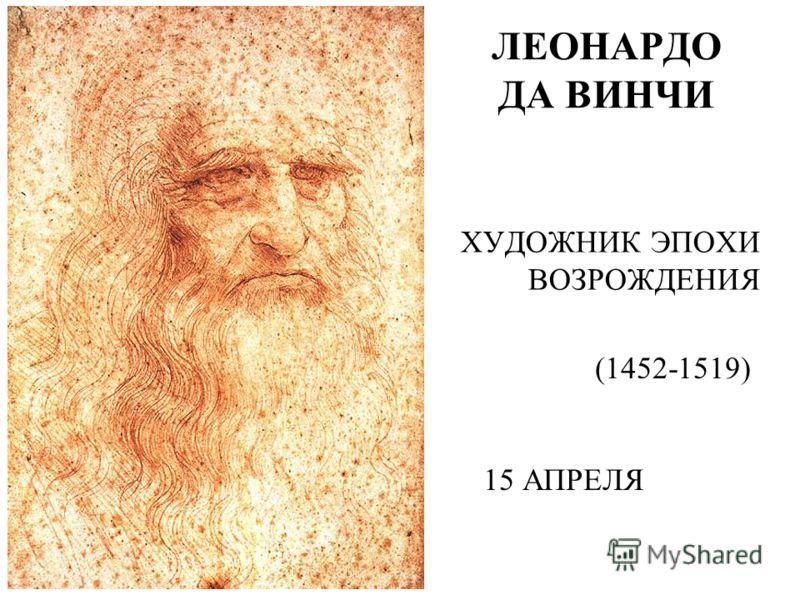 ХУДОЖНИК ЭПОХИ ВОЗРОЖДЕНИЯ (1452-1519) 15 АПРЕЛЯ ЛЕОНАРДО ДА ВИНЧИ