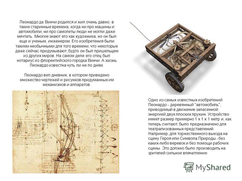 Леонардо да Винчи родился и жил очень давно, в такие старинные времена, когда ни про машины и автомобили, ни про самолеты люди не могли даже мечтать. Многие знают его как художника, но он был еще и ученым, инженером. Его изобретения были такими необы