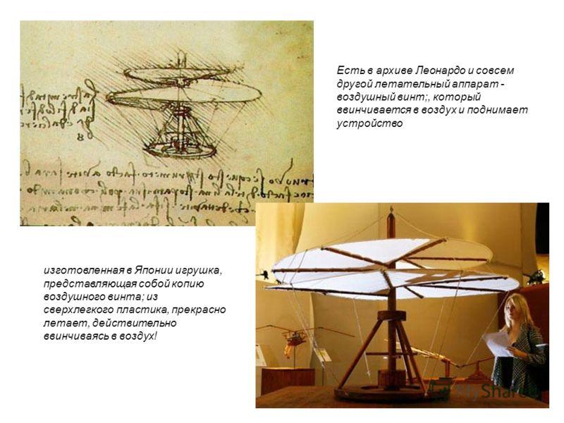 Есть в архиве Леонардо и совсем другой летательный аппарат - воздушный винт;, который ввинчивается в воздух и поднимает устройство изготовленная в Японии игрушка, представляющая собой копию воздушного винта; из сверхлегкого пластика, прекрасно летает
