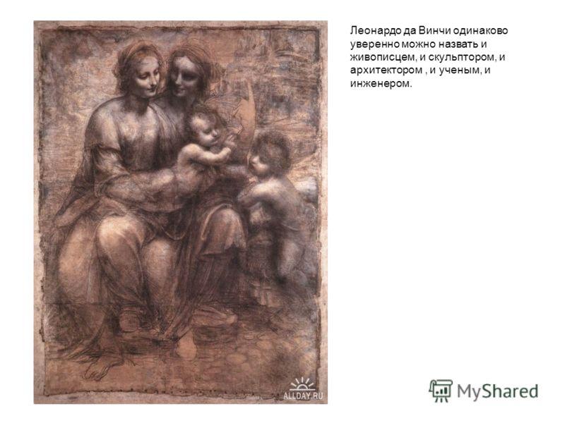 Леонардо да Винчи одинаково уверенно можно назвать и живописцем, и скульптором, и архитектором, и ученым, и инженером.