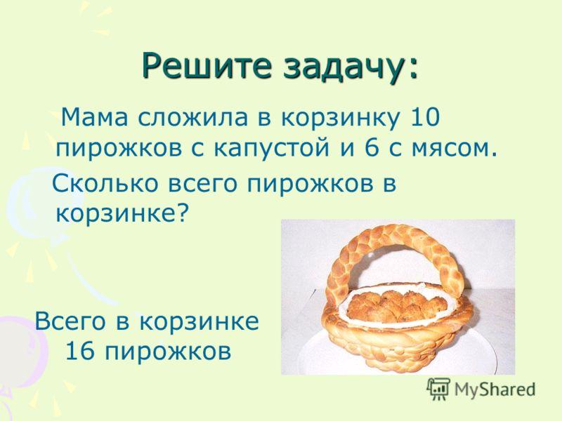 Решите задачу: Мама сложила в корзинку 10 пирожков с капустой и 6 с мясом. Сколько всего пирожков в корзинке? Всего в корзинке 16 пирожков