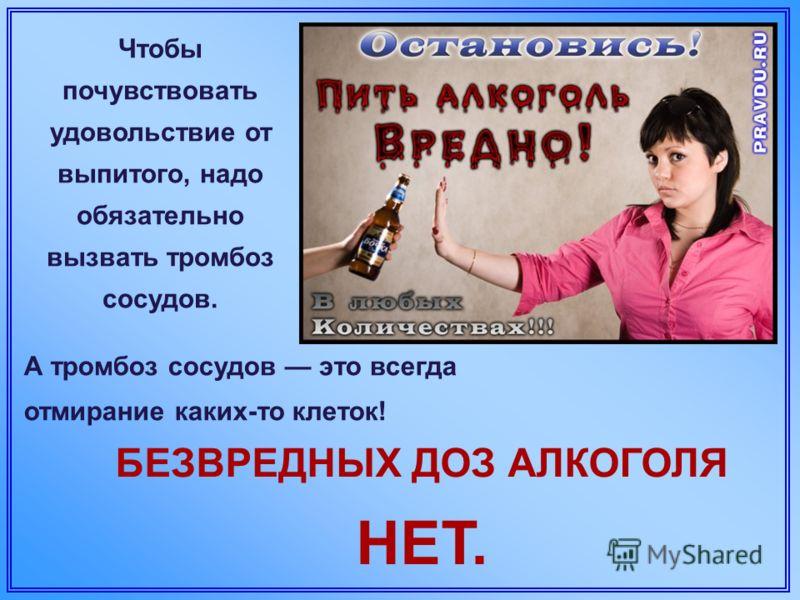 Чтобы почувствовать удовольствие от выпитого, надо обязательно вызвать тромбоз сосудов. БЕЗВРЕДНЫХ ДОЗ АЛКОГОЛЯ НЕТ. А тромбоз сосудов это всегда отмирание каких-то клеток!