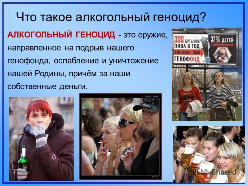 Что такое алкогольный геноцид? АЛКОГОЛЬНЫЙ ГЕНОЦИД - это оружие, направленное на подрыв нашего генофонда, ослабление и уничтожение нашей Родины, причём за наши собственные деньги.