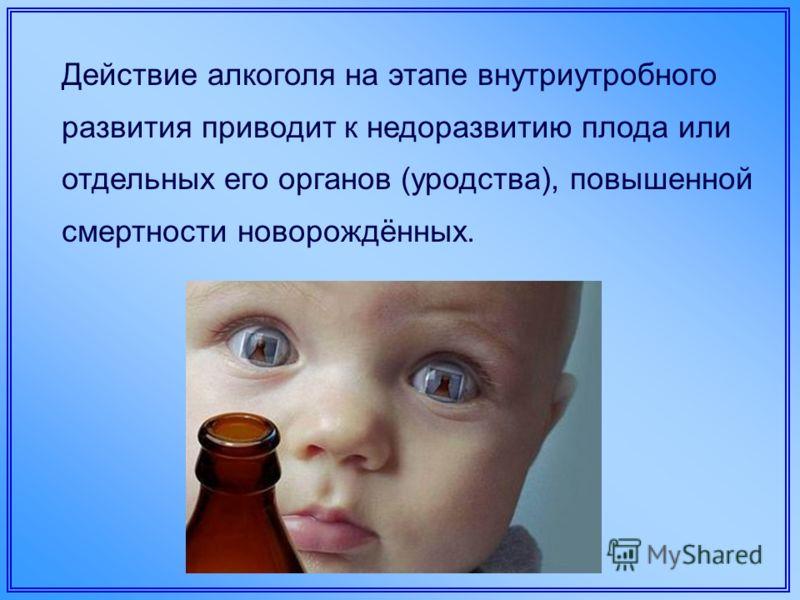Действие алкоголя на этапе внутриутробного развития приводит к недоразвитию плода или отдельных его органов (уродства), повышенной смертности новорождённых.