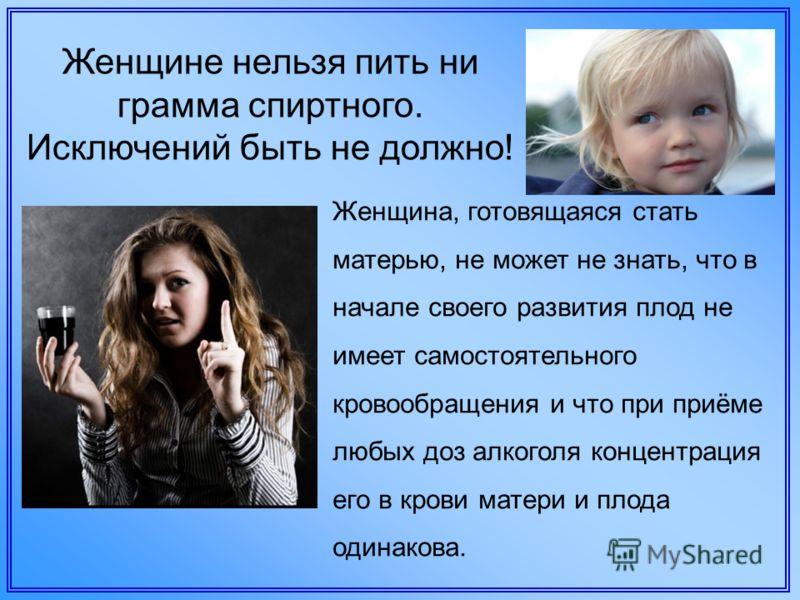 Женщине нельзя пить ни грамма спиртного. Исключений быть не должно! Женщина, готовящаяся стать матерью, не может не знать, что в начале своего развития плод не имеет самостоятельного кровообращения и что при приёме любых доз алкоголя концентрация его