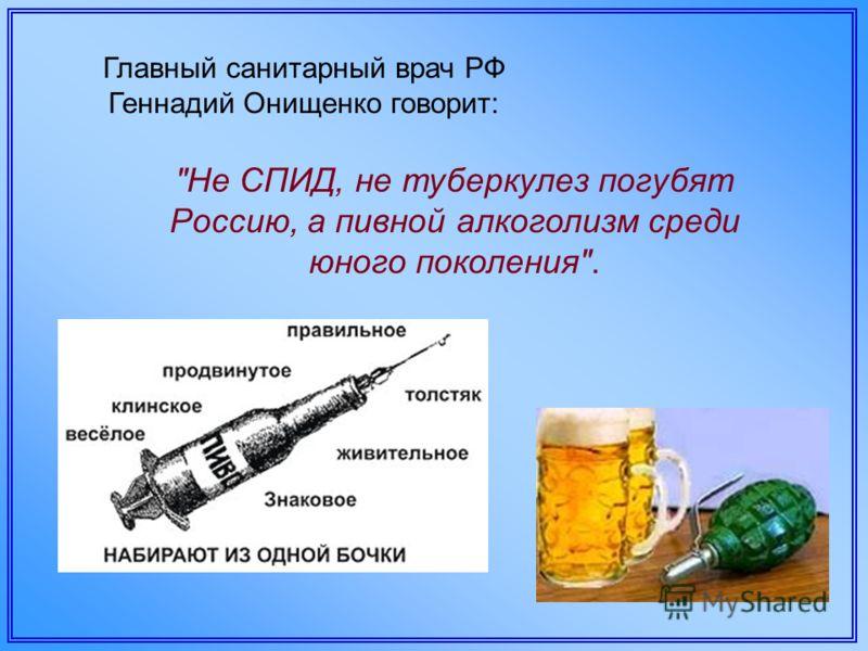 Главный санитарный врач РФ Геннадий Онищенко говорит: Не СПИД, не туберкулез погубят Россию, а пивной алкоголизм среди юного поколения.