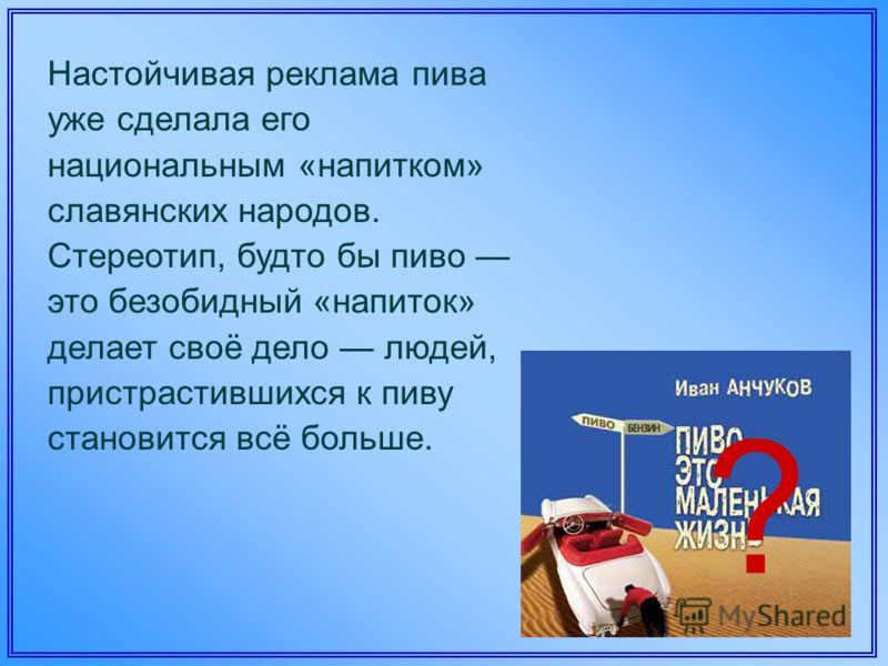 Настойчивая реклама пива уже сделала его национальным «напитком» славянских народов. Стереотип, будто бы пиво это безобидный «напиток» делает своё дело людей, пристрастившихся к пиву становится всё больше. ?