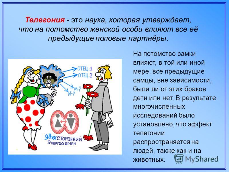 Телегония - это наука, которая утверждает, что на потомство женской особи влияют все её предыдущие половые партнёры. На потомство самки влияют, в той или иной мере, все предыдущие самцы, вне зависимости, были ли от этих браков дети или нет. В результ