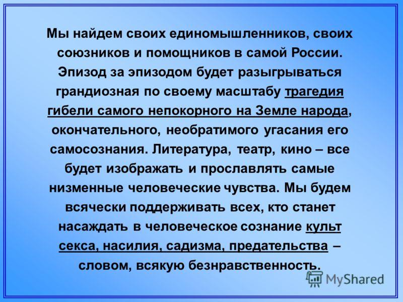 Мы найдем своих единомышленников, своих союзников и помощников в самой России. Эпизод за эпизодом будет разыгрываться грандиозная по своему масштабу трагедия гибели самого непокорного на Земле народа, окончательного, необратимого угасания его самосоз