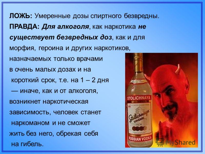 ЛОЖЬ: Умеренные дозы спиртного безвредны. ПРАВДА: Для алкоголя, как наркотика не существует безвредных доз, как и для морфия, героина и других наркотиков, назначаемых только врачами в очень малых дозах и на короткий срок, т.е. на 1 – 2 дня иначе, как