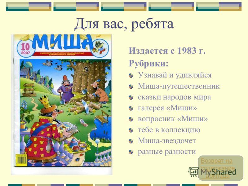 Для вас, ребята Издается с 1983 г. Рубрики: Узнавай и удивляйся Миша-путешественник сказки народов мира галерея «Миши» вопросник «Миши» тебе в коллекцию Миша-звездочет разные разности Возврат на содержание доклада
