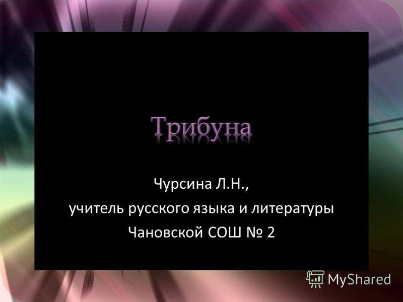 Чурсина Л.Н., учитель русского языка и литературы Чановской СОШ 2