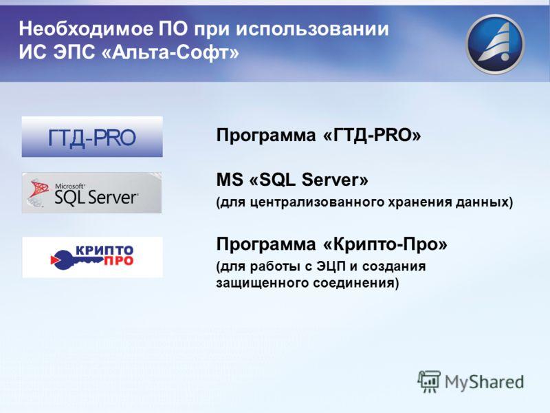 Программа «ГТД-PRO» MS «SQL Server» (для централизованного хранения данных) Программа «Крипто-Про» (для работы с ЭЦП и создания защищенного соединения) Необходимое ПО при использовании ИС ЭПС «Альта-Софт»