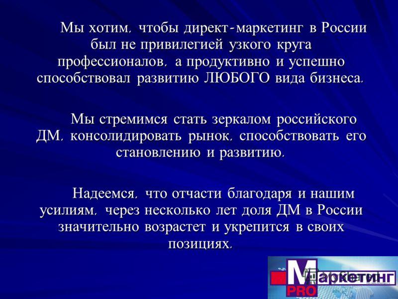 Мы хотим, чтобы директ - маркетинг в России был не привилегией узкого круга профессионалов, а продуктивно и успешно способствовал развитию ЛЮБОГО вида бизнеса. Мы стремимся стать зеркалом российского ДМ, консолидировать рынок, способствовать его стан