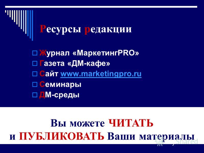 Ресурсы редакции Журнал «МаркетингPRO» Газета «ДМ-кафе» Сайт www.marketingpro.ruwww.marketingpro.ru Семинары ДМ-среды Вы можете ЧИТАТЬ и ПУБЛИКОВАТЬ Ваши материалы