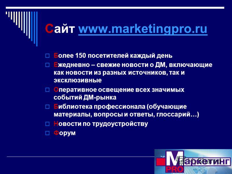 Сайт www.marketingpro.ruwww.marketingpro.ru Более 150 посетителей каждый день Ежедневно – свежие новости о ДМ, включающие как новости из разных источников, так и эксклюзивные Оперативное освещение всех значимых событий ДМ-рынка Библиотека профессиона