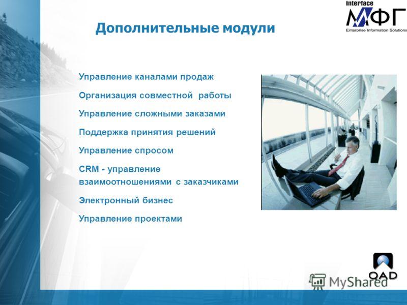 Дополнительные модули Управление каналами продаж Организация совместной работы Управление сложными заказами Поддержка принятия решений Управление спросом CRM - управление взаимоотношениями с заказчиками Электронный бизнес Управление проектами
