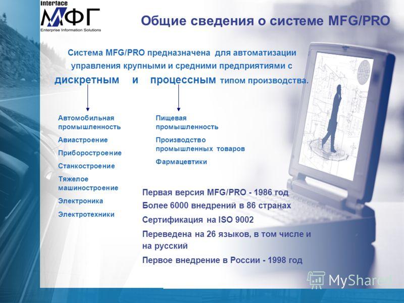 Общие сведения о системе MFG/PRO Система MFG/PRO предназначена для автоматизации управления крупными и средними предприятиями с дискретным и процессным типом производства. Автомобильная промышленность Авиастроение Приборостроение Станкостроение Тяжел