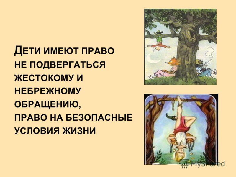 Д ЕТИ ИМЕЮТ ПРАВО НЕ ПОДВЕРГАТЬСЯ ЖЕСТОКОМУ И НЕБРЕЖНОМУ ОБРАЩЕНИЮ, ПРАВО НА БЕЗОПАСНЫЕ УСЛОВИЯ ЖИЗНИ