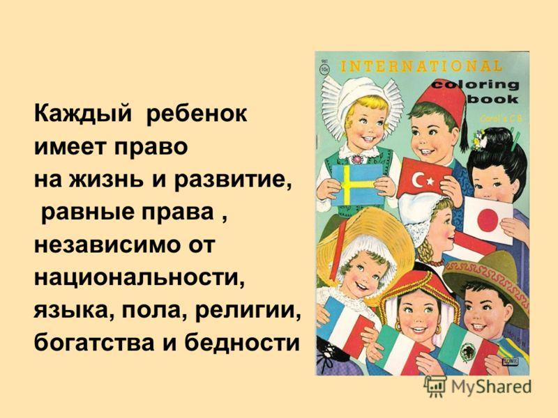 Каждый ребенок имеет право на жизнь и развитие, равные права, независимо от национальности, языка, пола, религии, богатства и бедности