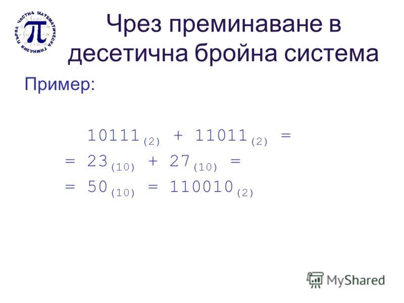 Чрез преминаване в десетична бройна система Пример: 10111 (2) + 11011 (2) = = 23 (10) + 27 (10) = = 50 (10) = 110010 (2)