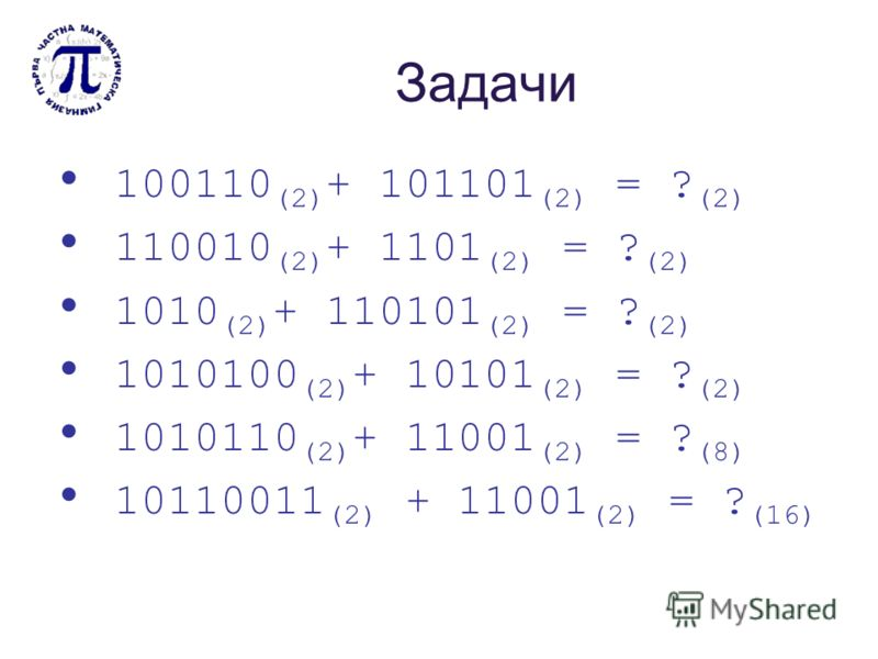 Задачи 100110 (2) + 101101 (2) = ? (2) 110010 (2) + 1101 (2) = ? (2) 1010 (2) + 110101 (2) = ? (2) 1010100 (2) + 10101 (2) = ? (2) 1010110 (2) + 11001 (2) = ? (8) 10110011 (2) + 11001 (2) = ? (16)