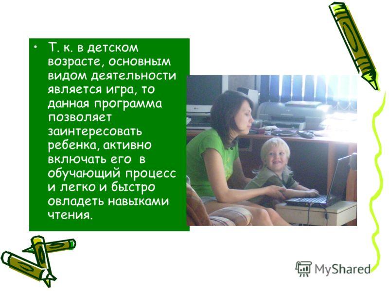 Т. к. в детском возрасте, основным видом деятельности является игра, то данная программа позволяет заинтересовать ребенка, активно включать его в обучающий процесс и легко и быстро овладеть навыками чтения.