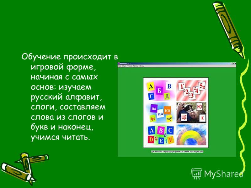 Обучение происходит в игровой форме, начиная с самых основ: изучаем русский алфавит, слоги, составляем слова из слогов и букв и наконец, учимся читать.