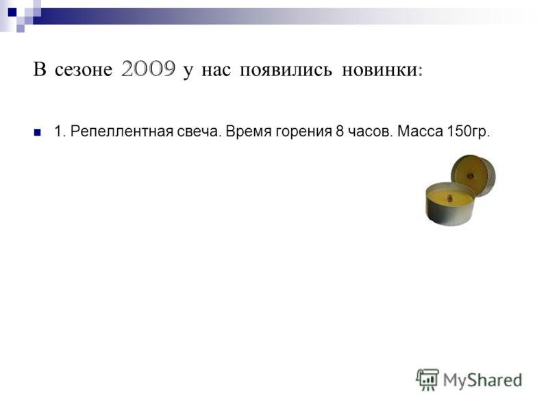 В сезоне 2009 у нас появились новинки : 1. Репеллентная свеча. Время горения 8 часов. Масса 150гр.