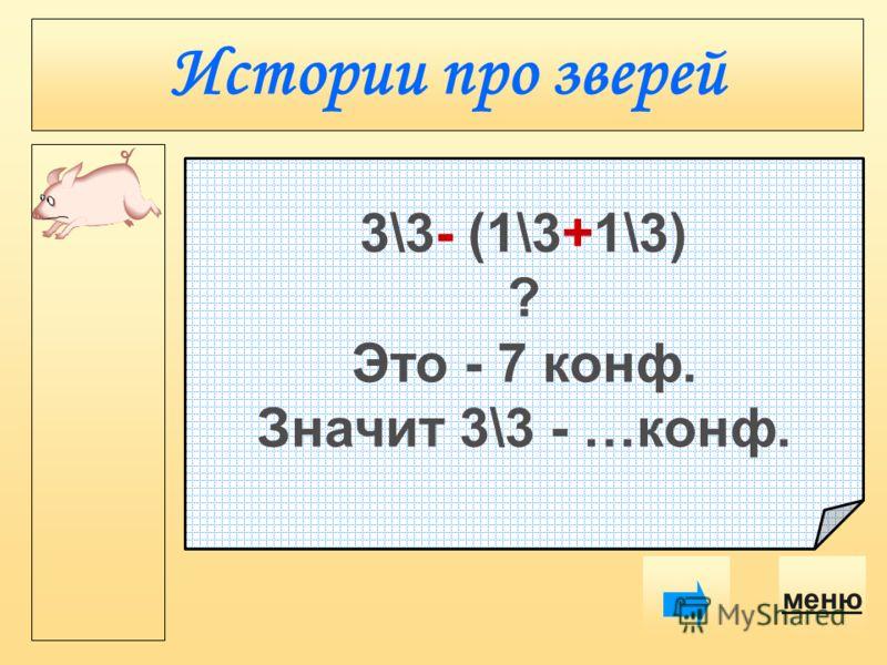 Истории про зверей меню 3\3- (1\3+1\3) ? Это - 7 конф. Значит 3\3 - …конф.