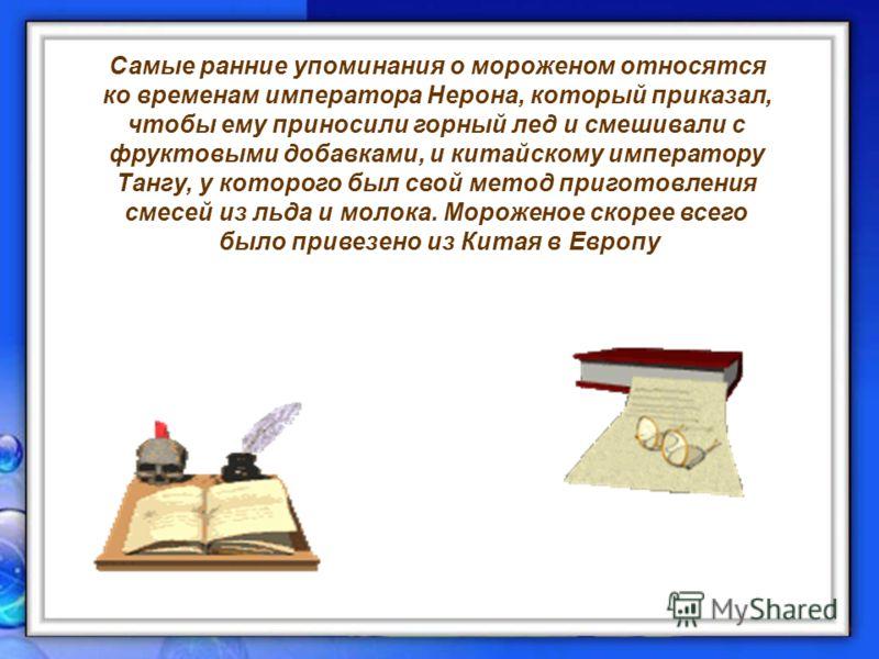 август 12Станкова Н.В.6 Самые ранние упоминания о мороженом относятся ко временам императора Нерона, который приказал, чтобы ему приносили горный лед и смешивали с фруктовыми добавками, и китайскому императору Тангу, у которого был свой метод пригото