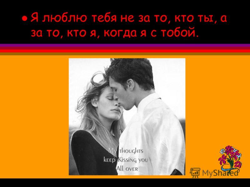 l Я люблю тебя не за то, кто ты, а за то, кто я, когда я с тобой.