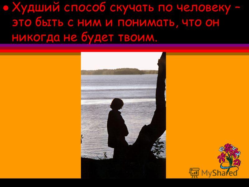 l Худший способ скучать по человеку – это быть с ним и понимать, что он никогда не будет твоим.