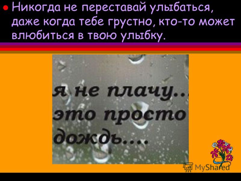 l Никогда не переставай улыбаться, даже когда тебе грустно, кто-то может влюбиться в твою улыбку.