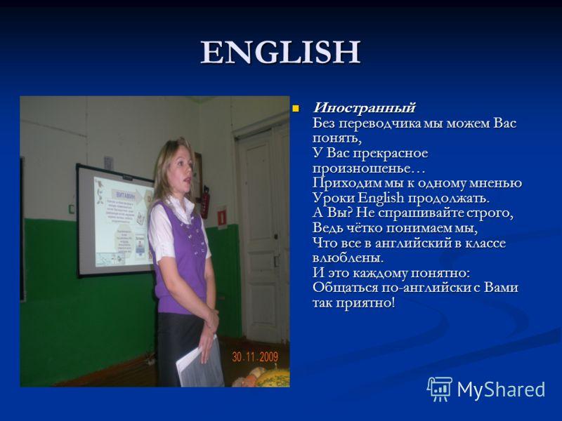 ENGLISH Иностранный Без переводчика мы можем Вас понять, У Вас прекрасное произношенье… Приходим мы к одному мненью Уроки English продолжать. А Вы? Не спрашивайте строго, Ведь чётко понимаем мы, Что все в английский в классе влюблены. И это каждому п