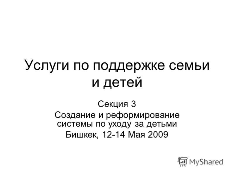 Услуги по поддержке семьи и детей Секция 3 Создание и реформирование системы по уходу за детьми Бишкек, 12-14 Maя 2009