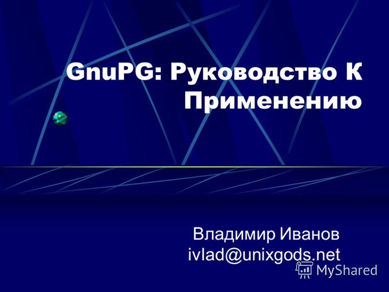 GnuPG: Руководство К Применению Владимир Иванов ivlad@unixgods.net