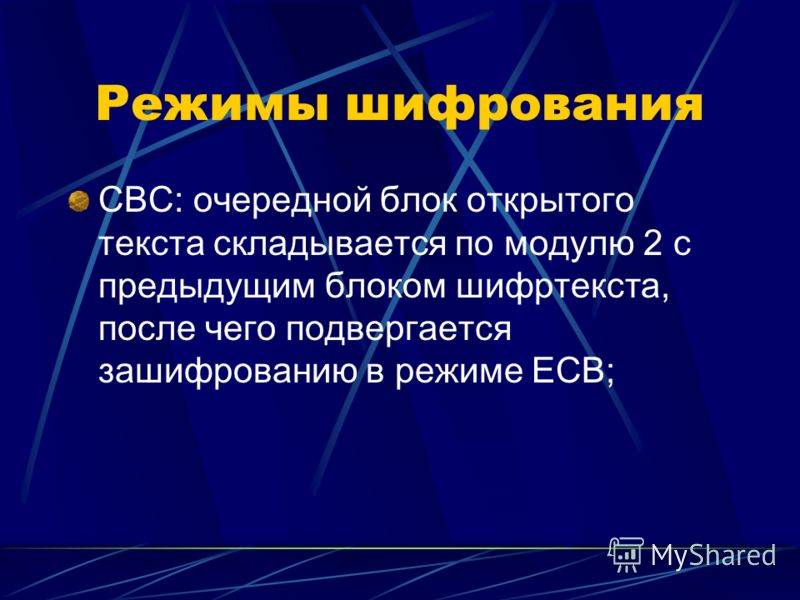Режимы шифрования CBC: очередной блок открытого текста складывается по модулю 2 с предыдущим блоком шифртекста, после чего подвергается зашифрованию в режиме ECB;