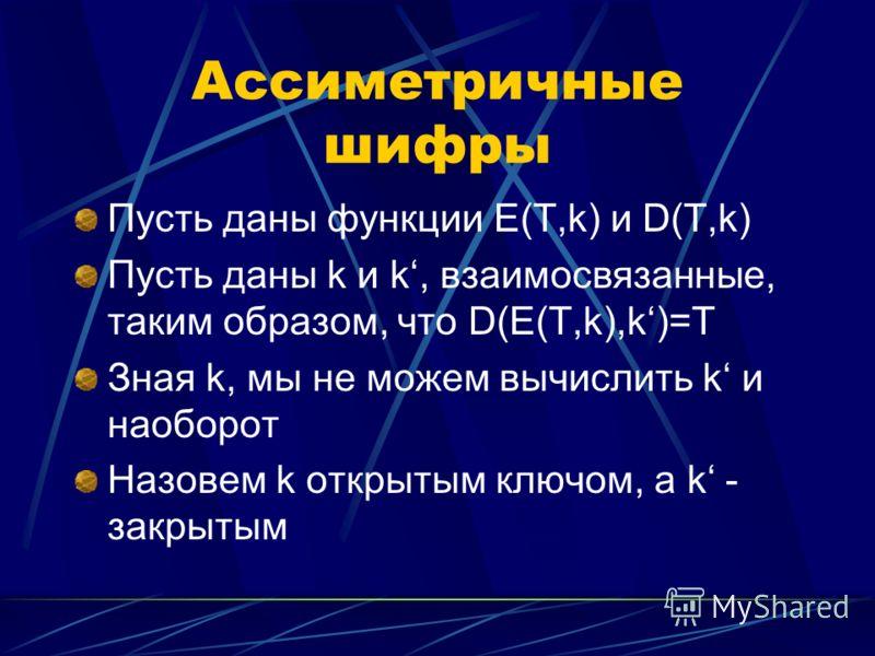 Ассиметричные шифры Пусть даны функции E(T,k) и D(T,k) Пусть даны k и k, взаимосвязанные, таким образом, что D(E(T,k),k)=T Зная k, мы не можем вычислить k и наоборот Назовем k открытым ключом, а k - закрытым