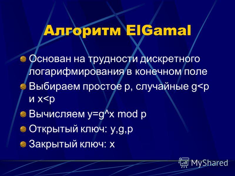 Алгоритм ElGamal Основан на трудности дискретного логарифмирования в конечном поле Выбираем простое p, случайные g