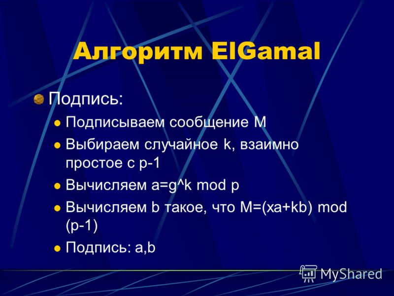 Алгоритм ElGamal Подпись: Подписываем сообщение M Выбираем случайное k, взаимно простое с p-1 Вычисляем a=g^k mod p Вычисляем b такое, что M=(xa+kb) mod (p-1) Подпись: a,b